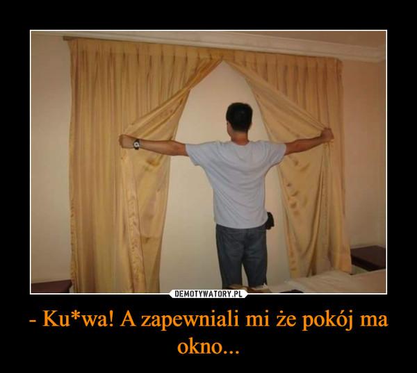 - Ku*wa! A zapewniali mi że pokój ma okno... –