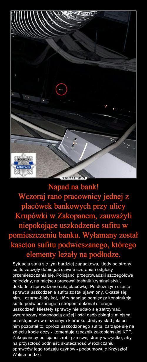 Napad na bank! Wczoraj rano pracownicy jednej z placówek bankowych przy ulicy Krupówki w Zakopanem, zauważyli niepokojące uszkodzenie sufitu w pomieszczeniu banku. Wyłamany został kaseton sufitu podwieszanego, którego elementy leżały na podłodze.