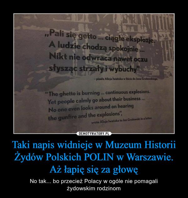 Taki napis widnieje w Muzeum Historii Żydów Polskich POLIN w Warszawie. Aż łapię się za głowę – No tak... bo przecież Polacy w ogóle nie pomagaliżydowskim rodzinom