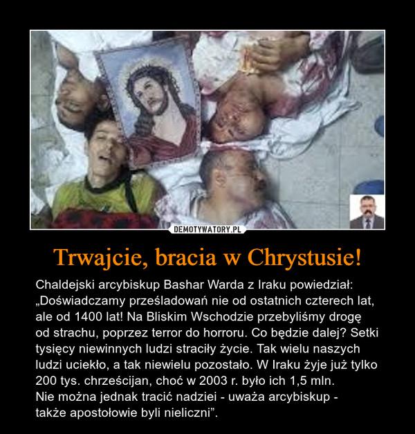 """Trwajcie, bracia w Chrystusie! – Chaldejski arcybiskup Bashar Warda z Iraku powiedział:""""Doświadczamy prześladowań nie od ostatnich czterech lat, ale od 1400 lat! Na Bliskim Wschodzie przebyliśmy drogę od strachu, poprzez terror do horroru. Co będzie dalej? Setki tysięcy niewinnych ludzi straciły życie. Tak wielu naszych ludzi uciekło, a tak niewielu pozostało. W Iraku żyje już tylko 200 tys. chrześcijan, choć w 2003 r. było ich 1,5 mln. Nie można jednak tracić nadziei - uważa arcybiskup - także apostołowie byli nieliczni""""."""