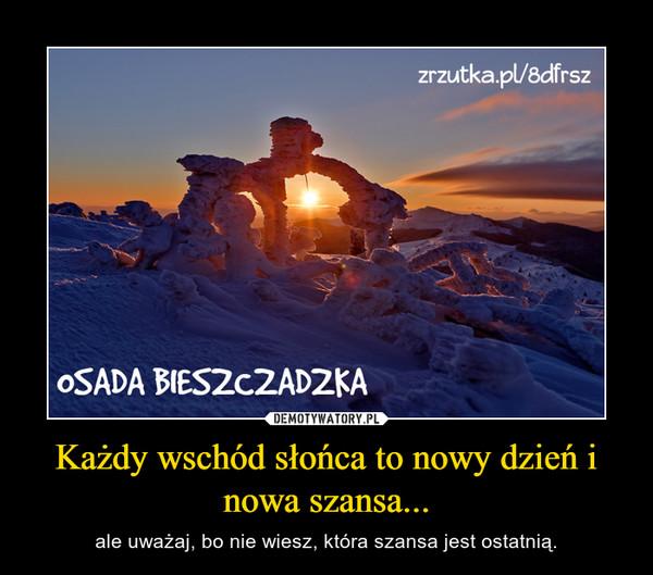 Każdy wschód słońca to nowy dzień i nowa szansa... – ale uważaj, bo nie wiesz, która szansa jest ostatnią.