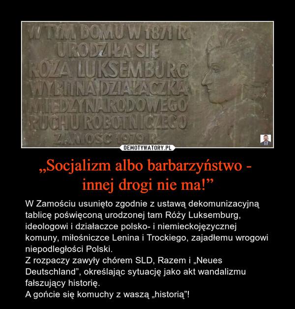 """""""Socjalizm albo barbarzyństwo - innej drogi nie ma!"""" – W Zamościu usunięto zgodnie z ustawą dekomunizacyjną tablicę poświęconą urodzonej tam Róży Luksemburg, ideologowi i działaczce polsko- i niemieckojęzycznej komuny, miłośniczce Lenina i Trockiego, zajadłemu wrogowi niepodległości Polski.Z rozpaczy zawyły chórem SLD, Razem i """"Neues Deutschland"""", określając sytuację jako akt wandalizmu fałszujący historię.A gońcie się komuchy z waszą """"historią""""!"""