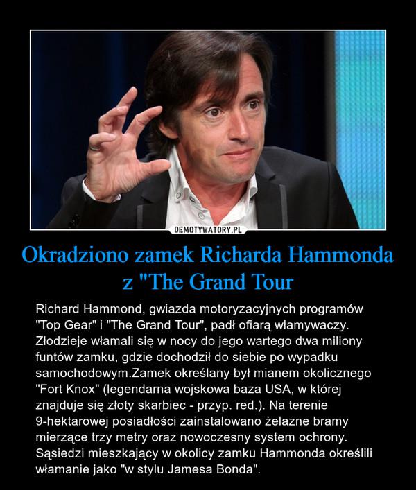 """Okradziono zamek Richarda Hammonda z """"The Grand Tour – Richard Hammond, gwiazda motoryzacyjnych programów """"Top Gear"""" i """"The Grand Tour"""", padł ofiarą włamywaczy. Złodzieje włamali się w nocy do jego wartego dwa miliony funtów zamku, gdzie dochodził do siebie po wypadku samochodowym.Zamek określany był mianem okolicznego """"Fort Knox"""" (legendarna wojskowa baza USA, w której znajduje się złoty skarbiec - przyp. red.). Na terenie 9-hektarowej posiadłości zainstalowano żelazne bramy mierzące trzy metry oraz nowoczesny system ochrony. Sąsiedzi mieszkający w okolicy zamku Hammonda określili włamanie jako """"w stylu Jamesa Bonda""""."""
