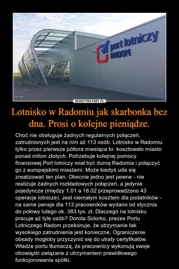 Lotnisko w Radomiu jak skarbonka bez dna. Prosi o kolejne pieniądze. – Choć nie obsługuje żadnych regularnych połączeń, zatrudnionych jest na nim aż 113 osób. Lotnisko w Radomiu tylko przez pierwsze półtora miesiąca br. kosztowało miasto ponad milion złotych. Potrzebuje kolejnej pomocy finansowej.Port lotniczy miał być dumą Radomia i połączyć go z europejskimi miastami. Może kiedyś uda się zrealizować ten plan. Obecnie jedno jest pewne - nie realizuje żadnych rozkładowych połączeń, a jedynie pojedyncze (między 1.01 a 18.02 przeprowadzono 43 operacje lotnicze). Jest niemałym kosztem dla podatników - na same pensje dla 113 pracowników wydano od stycznia do połowy lutego ok. 383 tys. zł. Dlaczego na lotnisku pracuje aż tyle osób? Dorota Sidorko, prezes Portu Lotniczego Radom przekonuje, że utrzymanie tak wysokiego zatrudnienia jest konieczne. Ograniczenie obsady mogłoby przyczynić się do utraty certyfikatów.Władze portu tłumaczą, że pracownicy wykonują swoje obowiązki związane z utrzymaniem prawidłowego funkcjonowania spółki.
