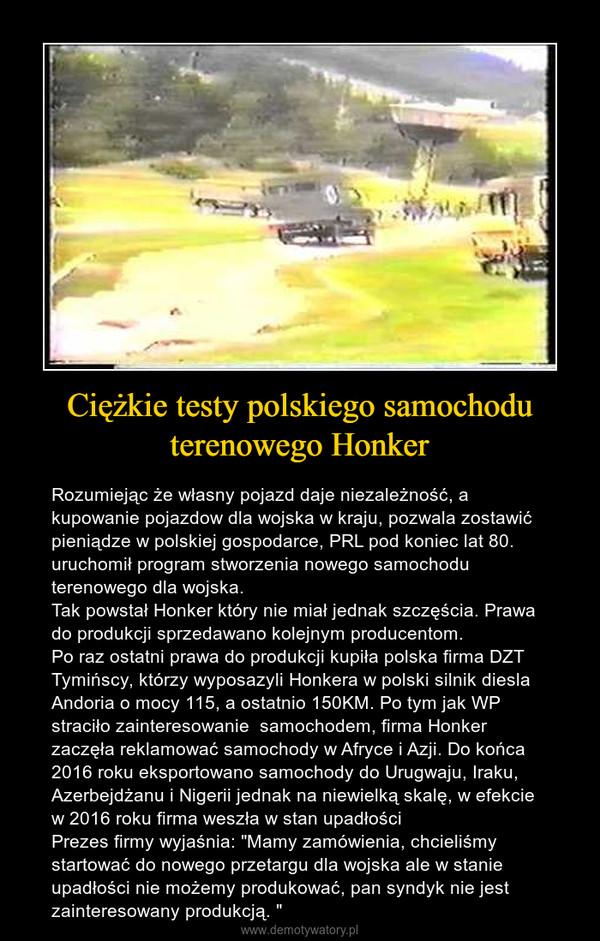 """Ciężkie testy polskiego samochodu terenowego Honker – Rozumiejąc że własny pojazd daje niezależność, a kupowanie pojazdow dla wojska w kraju, pozwala zostawić pieniądze w polskiej gospodarce, PRL pod koniec lat 80. uruchomił program stworzenia nowego samochodu terenowego dla wojska.Tak powstał Honker który nie miał jednak szczęścia. Prawa do produkcji sprzedawano kolejnym producentom.Po raz ostatni prawa do produkcji kupiła polska firma DZT Tymińscy, którzy wyposazyli Honkera w polski silnik diesla Andoria o mocy 115, a ostatnio 150KM. Po tym jak WP straciło zainteresowanie  samochodem, firma Honker zaczęła reklamować samochody w Afryce i Azji. Do końca 2016 roku eksportowano samochody do Urugwaju, Iraku, Azerbejdżanu i Nigerii jednak na niewielką skalę, w efekcie w 2016 roku firma weszła w stan upadłościPrezes firmy wyjaśnia: """"Mamy zamówienia, chcieliśmy startować do nowego przetargu dla wojska ale w stanie upadłości nie możemy produkować, pan syndyk nie jest zainteresowany produkcją. """""""
