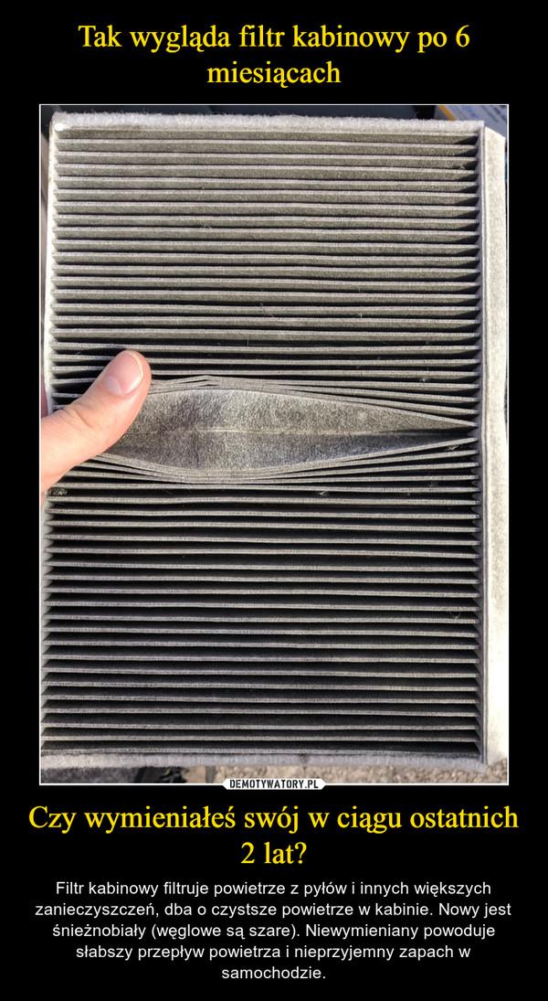Czy wymieniałeś swój w ciągu ostatnich 2 lat? – Filtr kabinowy filtruje powietrze z pyłów i innych większych zanieczyszczeń, dba o czystsze powietrze w kabinie. Nowy jest śnieżnobiały (węglowe są szare). Niewymieniany powoduje słabszy przepływ powietrza i nieprzyjemny zapach w samochodzie.