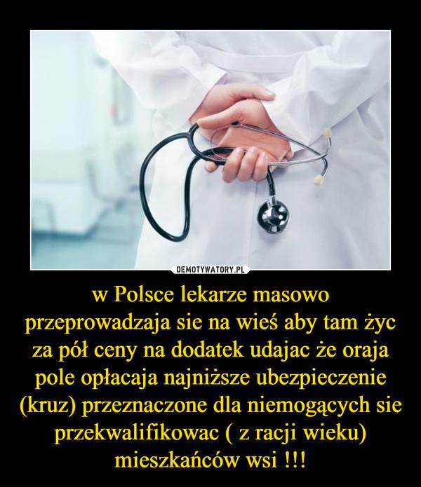 w Polsce lekarze masowo przeprowadzaja sie na wieś aby tam życ za pół ceny na dodatek udajac że oraja pole opłacaja najniższe ubezpieczenie (kruz) przeznaczone dla niemogących sie przekwalifikowac ( z racji wieku) mieszkańców wsi !!! –
