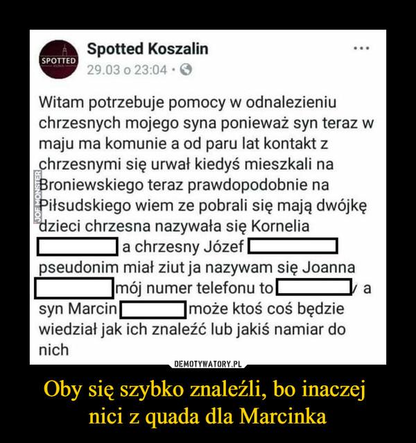 Oby się szybko znaleźli, bo inaczej nici z quada dla Marcinka –  Spotted Koszalin ).03 o 23:04 • Q5 Witam potrzebuje pomocy w odnalezieniu chrzesnych mojego syna ponieważ syn teraz w maju ma komunie a od paru lat kontakt z hrzesnymi się urwał kiedyś mieszkali na roniewskiego teraz prawdopodobnie na iłsudskiego wiem ze pobrali się mają dwójkę zieci chrzesna nazywała się Kornelia a chrzesny Józef pseudonim miał ziut ja nazywam się Joanna mój numer telefonu tok li a syn Marcin 'może ktoś coś będzie wiedział jak ich znaleźć lub jakiś namiar do nich