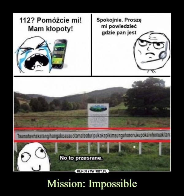 Mission: Impossible –  112? POmóżcie mi! Mam kłopoty! Spokojnie. Proszę mi powiedzieć gdzie pan jestTaumatawhakacośtamjdhanjakanajandNo to przesrane