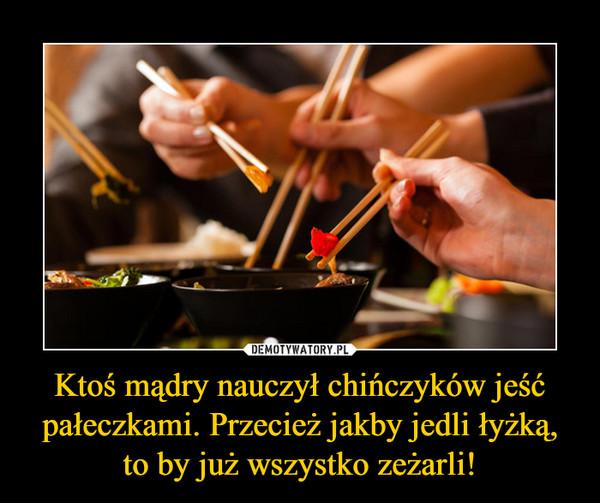 Ktoś mądry nauczył chińczyków jeść pałeczkami. Przecież jakby jedli łyżką, to by już wszystko zeżarli! –