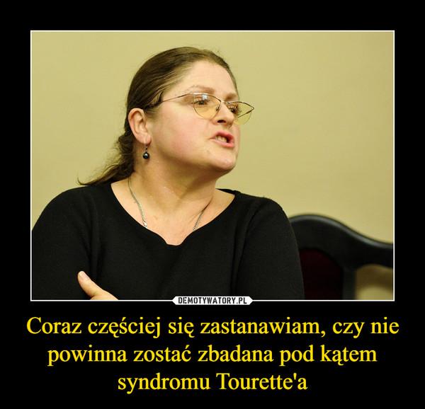 Coraz częściej się zastanawiam, czy nie powinna zostać zbadana pod kątem syndromu Tourette'a –