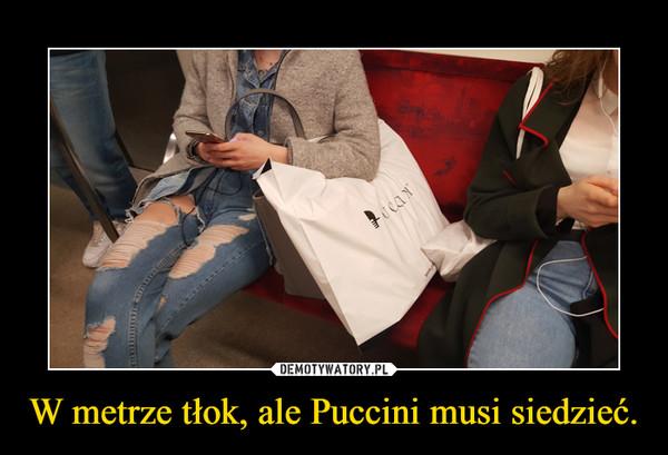 W metrze tłok, ale Puccini musi siedzieć. –