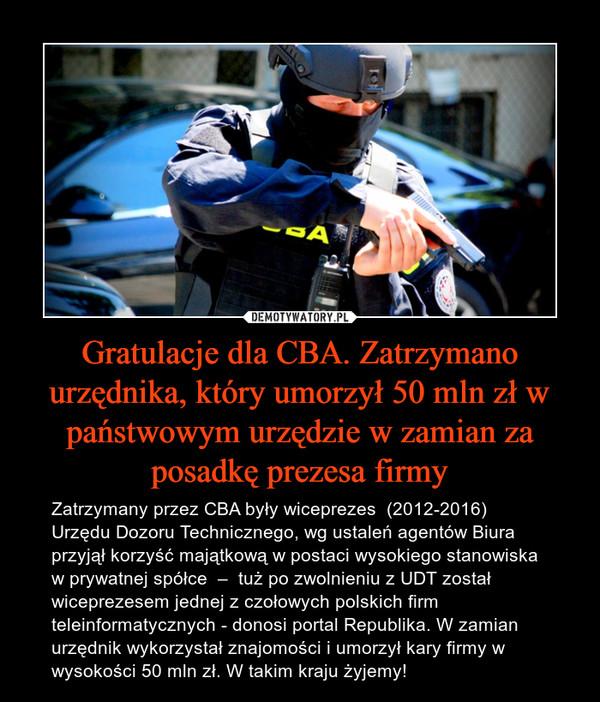 Gratulacje dla CBA. Zatrzymano urzędnika, który umorzył 50 mln zł w państwowym urzędzie w zamian za posadkę prezesa firmy – Zatrzymany przez CBA były wiceprezes  (2012-2016) Urzędu Dozoru Technicznego, wg ustaleń agentów Biura przyjął korzyść majątkową w postaci wysokiego stanowiska w prywatnej spółce  –  tuż po zwolnieniu z UDT został  wiceprezesem jednej z czołowych polskich firm teleinformatycznych - donosi portal Republika. W zamian urzędnik wykorzystał znajomości i umorzył kary firmy w wysokości 50 mln zł. W takim kraju żyjemy!