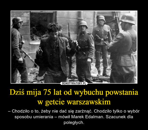 Dziś mija 75 lat od wybuchu powstania w getcie warszawskim – – Chodziło o to, żeby nie dać się zarżnąć. Chodziło tylko o wybór sposobu umierania – mówił Marek Edalman. Szacunek dla poległych.