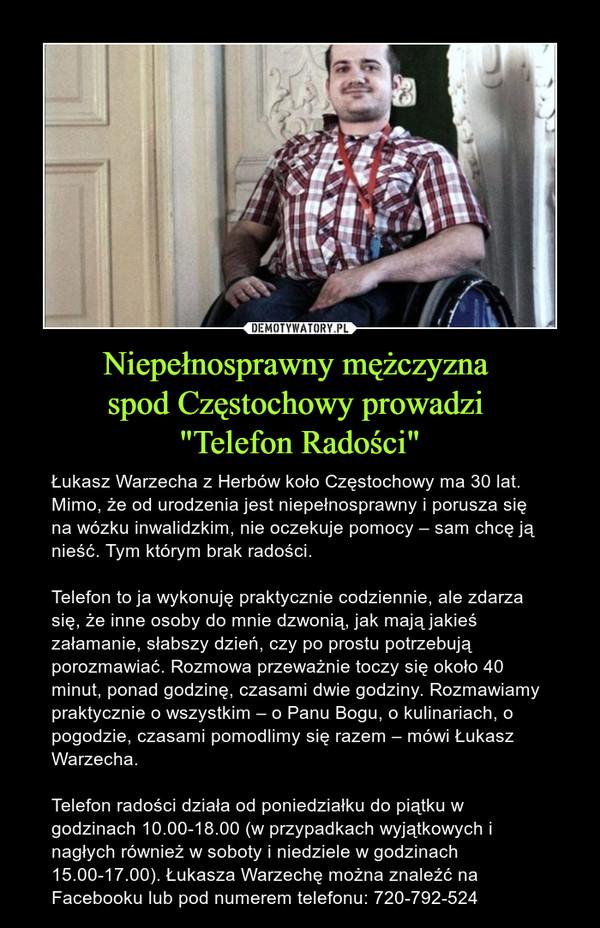 """Niepełnosprawny mężczyzna spod Częstochowy prowadzi """"Telefon Radości"""" – Łukasz Warzecha z Herbów koło Częstochowy ma 30 lat. Mimo, że od urodzenia jest niepełnosprawny i porusza się na wózku inwalidzkim, nie oczekuje pomocy – sam chcę ją nieść. Tym którym brak radości.Telefon to ja wykonuję praktycznie codziennie, ale zdarza się, że inne osoby do mnie dzwonią, jak mają jakieś załamanie, słabszy dzień, czy po prostu potrzebują porozmawiać. Rozmowa przeważnie toczy się około 40 minut, ponad godzinę, czasami dwie godziny. Rozmawiamy praktycznie o wszystkim – o Panu Bogu, o kulinariach, o pogodzie, czasami pomodlimy się razem – mówi Łukasz Warzecha.Telefon radości działa od poniedziałku do piątku w godzinach 10.00-18.00 (w przypadkach wyjątkowych i nagłych również w soboty i niedziele w godzinach 15.00-17.00). Łukasza Warzechę można znaleźć na Facebooku lub pod numerem telefonu: 720-792-524"""