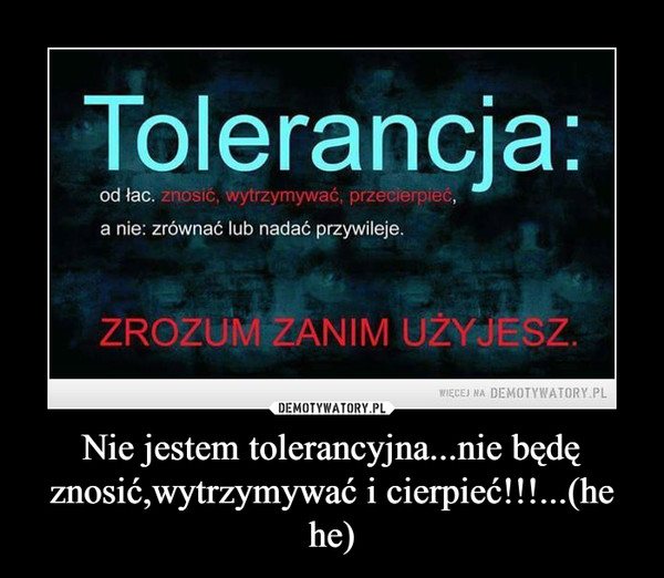 Nie jestem tolerancyjna...nie będę znosić,wytrzymywać i cierpieć!!!...(he he) –