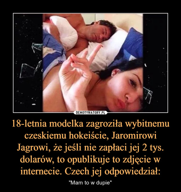 """18-letnia modelka zagroziła wybitnemu czeskiemu hokeiście, Jaromirowi Jagrowi, że jeśli nie zapłaci jej 2 tys. dolarów, to opublikuje to zdjęcie w internecie. Czech jej odpowiedział: – """"Mam to w dupie"""""""