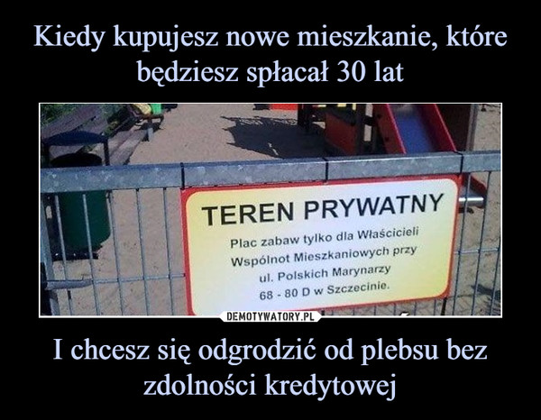 I chcesz się odgrodzić od plebsu bez zdolności kredytowej –  TEREN PRYWATNY Plac zabaw tylko dla Właścicieli, Wspólnot Mieszkaniowych przy W. Polskich Marynarzy 68 - 80 D w Szczecinie