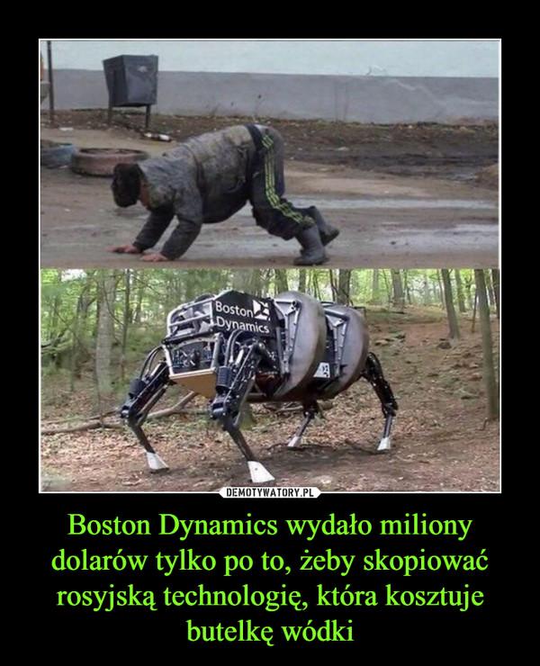 Boston Dynamics wydało miliony dolarów tylko po to, żeby skopiować rosyjską technologię, która kosztuje butelkę wódki –