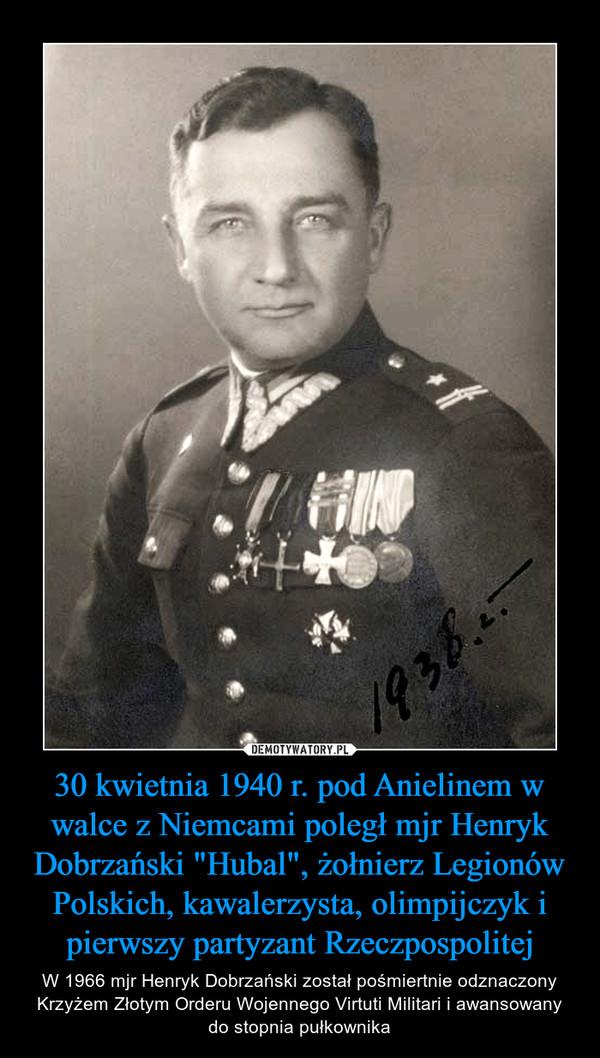 """30 kwietnia 1940 r. pod Anielinem w walce z Niemcami poległ mjr Henryk Dobrzański """"Hubal"""", żołnierz Legionów Polskich, kawalerzysta, olimpijczyk i pierwszy partyzant Rzeczpospolitej – W 1966 mjr Henryk Dobrzański został pośmiertnie odznaczony Krzyżem Złotym Orderu Wojennego Virtuti Militari i awansowany do stopnia pułkownika"""