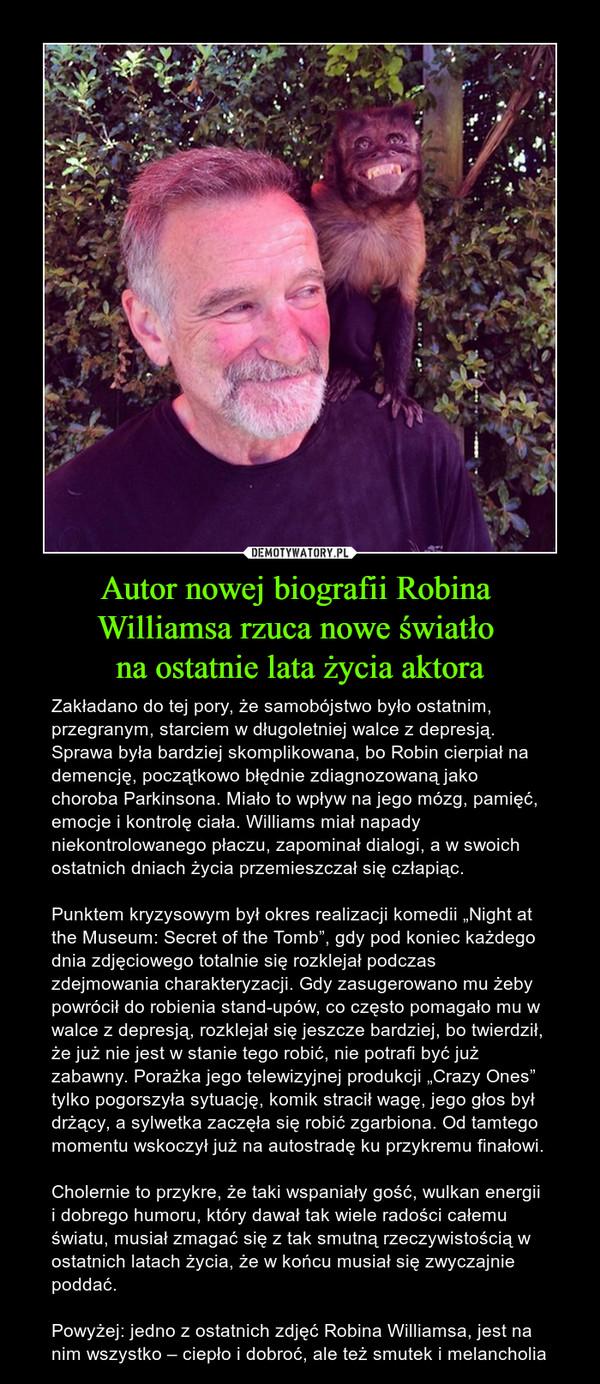 """Autor nowej biografii Robina Williamsa rzuca nowe światło na ostatnie lata życia aktora – Zakładano do tej pory, że samobójstwo było ostatnim, przegranym, starciem w długoletniej walce z depresją. Sprawa była bardziej skomplikowana, bo Robin cierpiał na demencję, początkowo błędnie zdiagnozowaną jako choroba Parkinsona. Miało to wpływ na jego mózg, pamięć, emocje i kontrolę ciała. Williams miał napady niekontrolowanego płaczu, zapominał dialogi, a w swoich ostatnich dniach życia przemieszczał się człapiąc.Punktem kryzysowym był okres realizacji komedii """"Night at the Museum: Secret of the Tomb"""", gdy pod koniec każdego dnia zdjęciowego totalnie się rozklejał podczas zdejmowania charakteryzacji. Gdy zasugerowano mu żeby powrócił do robienia stand-upów, co często pomagało mu w walce z depresją, rozklejał się jeszcze bardziej, bo twierdził, że już nie jest w stanie tego robić, nie potrafi być już zabawny. Porażka jego telewizyjnej produkcji """"Crazy Ones"""" tylko pogorszyła sytuację, komik stracił wagę, jego głos był drżący, a sylwetka zaczęła się robić zgarbiona. Od tamtego momentu wskoczył już na autostradę ku przykremu finałowi.Cholernie to przykre, że taki wspaniały gość, wulkan energii i dobrego humoru, który dawał tak wiele radości całemu światu, musiał zmagać się z tak smutną rzeczywistością w ostatnich latach życia, że w końcu musiał się zwyczajnie poddać.Powyżej: jedno z ostatnich zdjęć Robina Williamsa, jest na nim wszystko – ciepło i dobroć, ale też smutek i melancholia"""