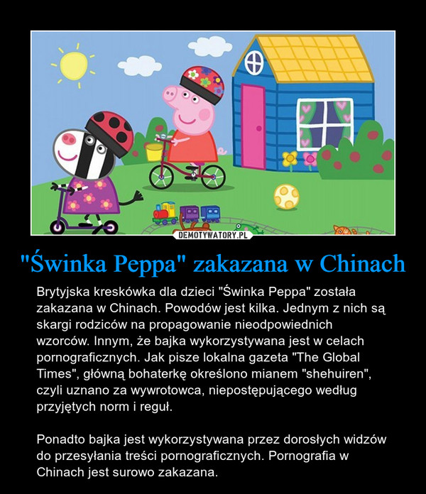 """""""Świnka Peppa"""" zakazana w Chinach – Brytyjska kreskówka dla dzieci """"Świnka Peppa"""" została zakazana w Chinach. Powodów jest kilka. Jednym z nich są skargi rodziców na propagowanie nieodpowiednich wzorców. Innym, że bajka wykorzystywana jest w celach pornograficznych. Jak pisze lokalna gazeta """"The Global Times"""", główną bohaterkę określono mianem """"shehuiren"""", czyli uznano za wywrotowca, niepostępującego według przyjętych norm i reguł.Ponadto bajka jest wykorzystywana przez dorosłych widzów do przesyłania treści pornograficznych. Pornografia w Chinach jest surowo zakazana."""