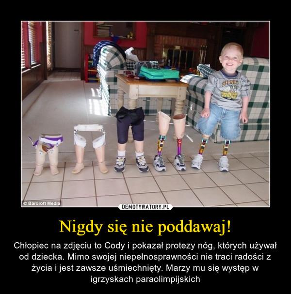 Nigdy się nie poddawaj! – Chłopiec na zdjęciu to Cody i pokazał protezy nóg, których używał od dziecka. Mimo swojej niepełnosprawności nie traci radości z życia i jest zawsze uśmiechnięty. Marzy mu się występ w igrzyskach paraolimpijskich