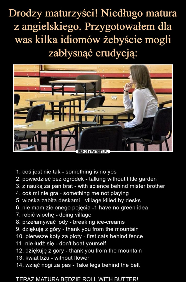 – 1. coś jest nie tak - something is no yes2. powiedzieć bez ogródek - talking without little garden3. z nauką za pan brat - with science behind mister brother4. coś mi nie gra - something me not playing5. wioska zabita deskami - village killed by desks6. nie mam zielonego pojęcia -1 have no green idea7. robić wiochę - doing village8. przełamywać lody - breaking ice-creams9. dziękuję z góry - thank you from the mountain10. pierwsze koty za płoty - first cats behind fence11. nie łudź się - don't boat yourself12. dziękuję z góry - thank you from the mountain13. kwiat bzu - without flower14. wziąć nogi za pas - Take legs behind the beltTERAZ MATURA BĘDZIE ROLL WITH BUTTER!