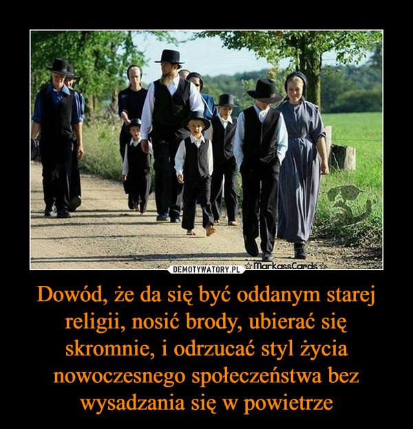 Dowód, że da się być oddanym starej religii, nosić brody, ubierać się skromnie, i odrzucać styl życia nowoczesnego społeczeństwa bez wysadzania się w powietrze –