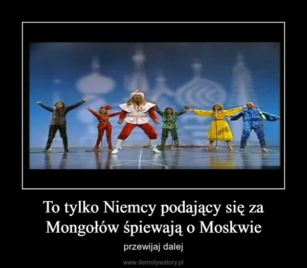 To tylko Niemcy podający się za Mongołów śpiewają o Moskwie – przewijaj dalej
