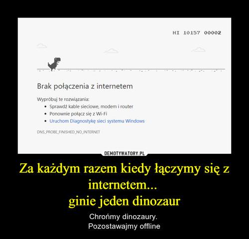 Za każdym razem kiedy łączymy się z internetem...  ginie jeden dinozaur