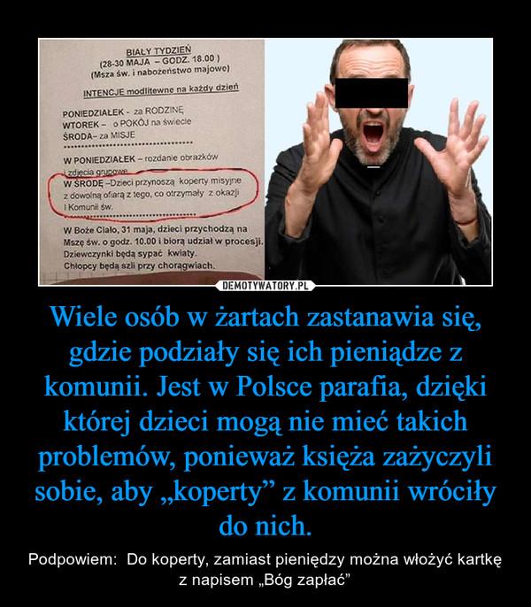 """Wiele osób w żartach zastanawia się, gdzie podziały się ich pieniądze z komunii. Jest w Polsce parafia, dzięki której dzieci mogą nie mieć takich problemów, ponieważ księża zażyczyli sobie, aby """"koperty"""" z komunii wróciły do nich. – Podpowiem:  Do koperty, zamiast pieniędzy można włożyć kartkę z napisem """"Bóg zapłać"""""""