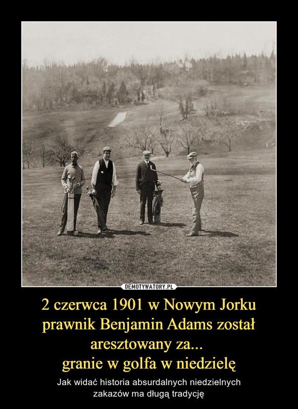 2 czerwca 1901 w Nowym Jorku prawnik Benjamin Adams został aresztowany za... granie w golfa w niedzielę – Jak widać historia absurdalnych niedzielnychzakazów ma długą tradycję