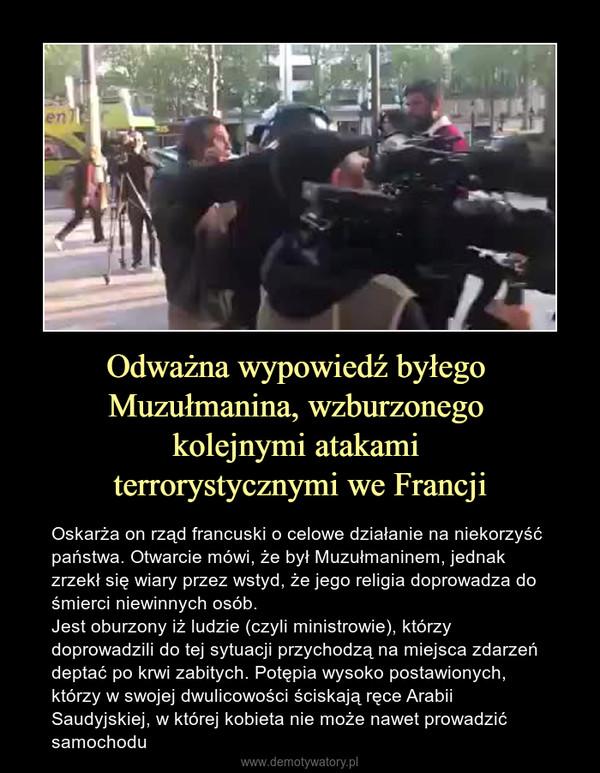 Odważna wypowiedź byłego Muzułmanina, wzburzonego kolejnymi atakami terrorystycznymi we Francji – Oskarża on rząd francuski o celowe działanie na niekorzyść państwa. Otwarcie mówi, że był Muzułmaninem, jednak zrzekł się wiary przez wstyd, że jego religia doprowadza do śmierci niewinnych osób. Jest oburzony iż ludzie (czyli ministrowie), którzy doprowadzili do tej sytuacji przychodzą na miejsca zdarzeń deptać po krwi zabitych. Potępia wysoko postawionych, którzy w swojej dwulicowości ściskają ręce Arabii Saudyjskiej, w której kobieta nie może nawet prowadzić samochodu