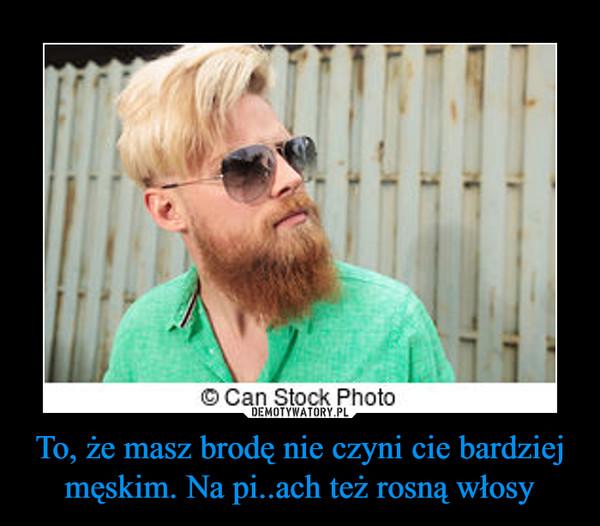 To, że masz brodę nie czyni cie bardziej męskim. Na pi..ach też rosną włosy –