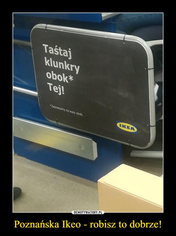 Poznańska Ikeo - robisz to dobrze! –