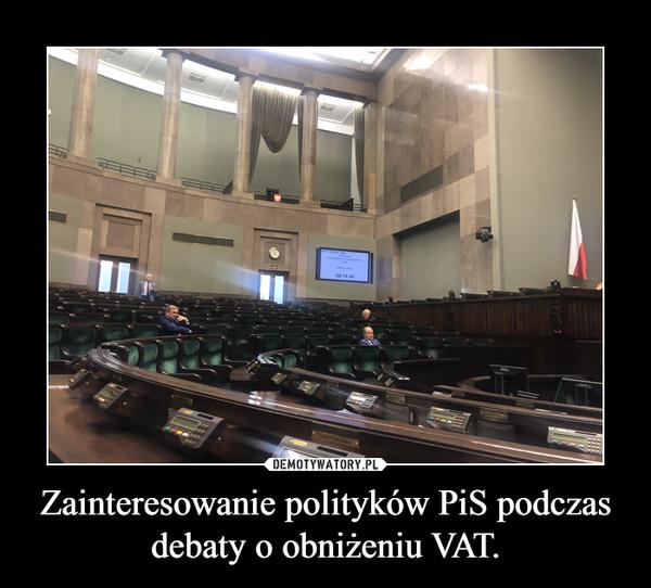 Zainteresowanie polityków PiS podczas debaty o obniżeniu VAT. –