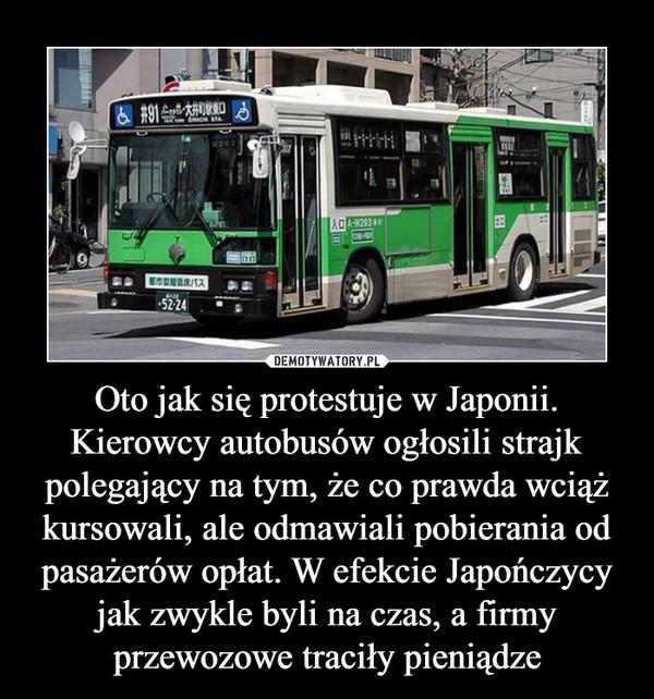 Oto jak się protestuje w Japonii. Kierowcy autobusów ogłosili strajk polegający na tym, że co prawda wciąż kursowali, ale odmawiali pobierania od pasażerów opłat. W efekcie Japończycy jak zwykle byli na czas, a firmy przewozowe traciły pieniądze –