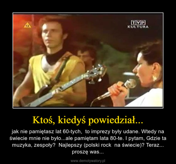 Ktoś, kiedyś powiedział... – jak nie pamiętasz lat 60-tych,  to imprezy były udane. Wtedy na świecie mnie nie było...ale pamiętam lata 80-te. I pytam, Gdzie ta muzyka, zespoły?  Najlepszy (polski rock  na świecie)? Teraz... proszę was...