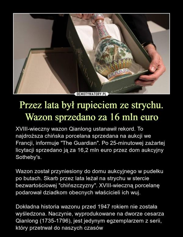"""Przez lata był rupieciem ze strychu. Wazon sprzedano za 16 mln euro – XVIII-wieczny wazon Qianlong ustanawił rekord. To najdroższa chińska porcelana sprzedana na aukcji we Francji, informuje """"The Guardian"""". Po 25-minutowej zażartej licytacji sprzedano ją za 16,2 mln euro przez dom aukcyjny Sotheby's.Wazon został przyniesiony do domu aukcyjnego w pudełku po butach. Skarb przez lata leżał na strychu w stercie bezwartościowej """"chińszczyzny"""". XVIII-wieczną porcelanę podarował dziadkom obecnych właścicieli ich wuj.Dokładna historia wazonu przed 1947 rokiem nie została wyśledzona. Naczynie, wyprodukowane na dworze cesarza Qianlong (1735-1796), jest jedynym egzemplarzem z serii, który przetrwał do naszych czasów"""