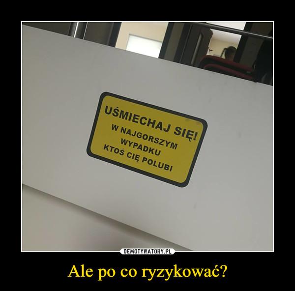 Ale po co ryzykować? –