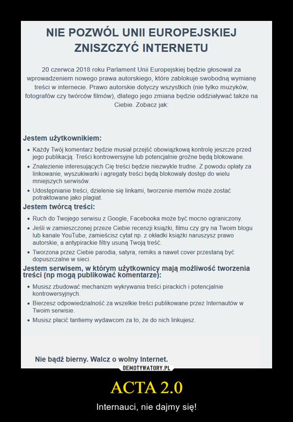ACTA 2.0 – Internauci, nie dajmy się! Nie pozwól Unii Europejskiej zniszczyć Internetu20 czerwca 2018 roku Parlament Unii Europejskiej będzie głosował za wprowadzeniem nowego prawa autorskiego, które zablokuje swobodną wymianę treści w internecie. Prawo autorskie dotyczy wszystkich (nie tylko muzyków, fotografów czy twórców filmów), dlatego jego zmiana będzie oddziaływać także na Ciebie. Zobacz jak:Jestem użytkownikiem:    Każdy Twój komentarz będzie musiał przejść obowiązkową kontrolę jeszcze przed jego publikacją. Treści kontrowersyjne lub potencjalnie groźne będą blokowane.    Znalezienie interesujących Cię treści będzie niezwykle trudne. Z powodu opłaty za linkowanie, wyszukiwarki i agregaty treści będą blokowały dostęp do wielu mniejszych serwisów.    Udostępnianie treści, dzielenie się linkami, tworzenie memów może zostać potraktowane jako plagiat.Jestem twórcą treści:    Ruch do Twojego serwisu z Google, Facebooka może być mocno ograniczony.    Jeśli w zamieszczonej przeze Ciebie recenzji książki, filmu czy gry na Twoim blogu lub kanale YouTube, zamieścisz cytat np. z okładki książki naruszysz prawo autorskie, a antypirackie filtry usuną Twoją treść.    Tworzona przez Ciebie parodia, satyra, remiks a nawet cover przestaną być dopuszczalne w sieci.Jestem serwisem, w którym użytkownicy mają możliwość tworzenia treści (np mogą publikować komentarze):    Musisz zbudować mechanizm wykrywania treści pirackich i potencjalnie kontrowersyjnych.    Bierzesz odpowiedzialność za wszelkie treści publikowane przez Internautów w Twoim serwisie.    Musisz płacić tantiemy wydawcom za to, że do nich linkujesz.