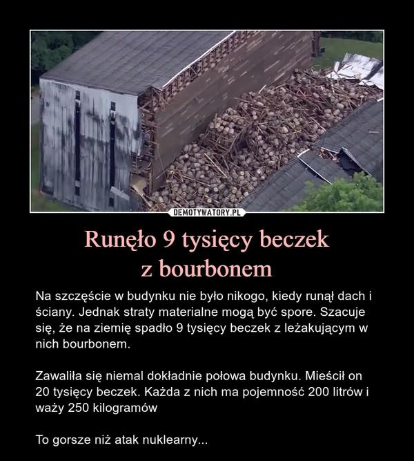 Runęło 9 tysięcy beczekz bourbonem – Na szczęście w budynku nie było nikogo, kiedy runął dach i ściany. Jednak straty materialne mogą być spore. Szacuje się, że na ziemię spadło 9 tysięcy beczek z leżakującym w nich bourbonem.Zawaliła się niemal dokładnie połowa budynku. Mieścił on 20 tysięcy beczek. Każda z nich ma pojemność 200 litrów i waży 250 kilogramówTo gorsze niż atak nuklearny...