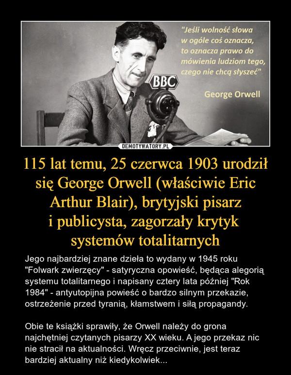 """115 lat temu, 25 czerwca 1903 urodził się George Orwell (właściwie Eric Arthur Blair), brytyjski pisarzi publicysta, zagorzały krytyk systemów totalitarnych – Jego najbardziej znane dzieła to wydany w 1945 roku """"Folwark zwierzęcy"""" - satyryczna opowieść, będąca alegorią systemu totalitarnego i napisany cztery lata później """"Rok 1984"""" - antyutopijna powieść o bardzo silnym przekazie, ostrzeżenie przed tyranią, kłamstwem i siłą propagandy. Obie te książki sprawiły, że Orwell należy do grona najchętniej czytanych pisarzy XX wieku. A jego przekaz nic nie stracił na aktualności. Wręcz przeciwnie, jest teraz bardziej aktualny niż kiedykolwiek... """"Jeśli wolność słowa w ogóle coś oznacza, to oznacza prawo do mówienia ludziom tego, czego nie chcą słyszeć""""George Orwell"""