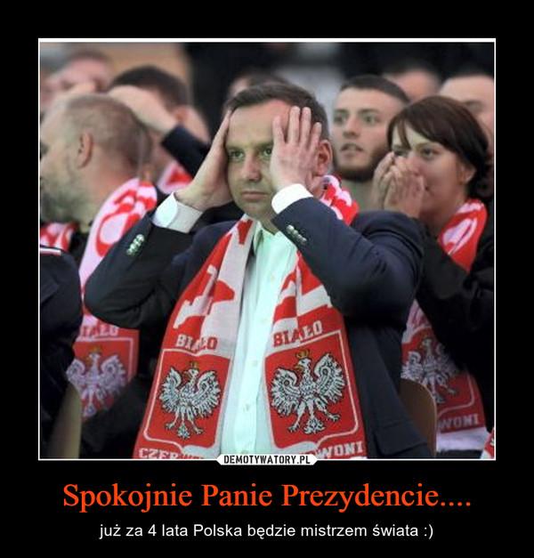 Spokojnie Panie Prezydencie.... – już za 4 lata Polska będzie mistrzem świata :)