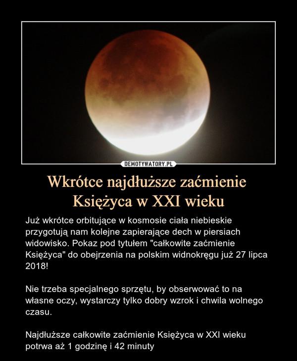 """Wkrótce najdłuższe zaćmienie Księżyca w XXI wieku – Już wkrótce orbitujące w kosmosie ciała niebieskie przygotują nam kolejne zapierające dech w piersiach widowisko. Pokaz pod tytułem """"całkowite zaćmienie Księżyca"""" do obejrzenia na polskim widnokręgu już 27 lipca 2018!Nie trzeba specjalnego sprzętu, by obserwować to na własne oczy, wystarczy tylko dobry wzrok i chwila wolnego czasu.Najdłuższe całkowite zaćmienie Księżyca w XXI wieku potrwa aż 1 godzinę i 42 minuty"""