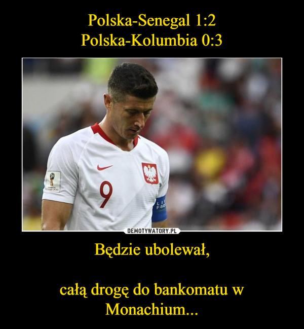 Będzie ubolewał,        całą drogę do bankomatu w Monachium... –
