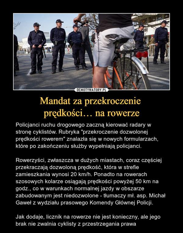 """Mandat za przekroczenie prędkości… na rowerze – Policjanci ruchu drogowego zaczną kierować radary w stronę cyklistów. Rubryka """"przekroczenie dozwolonej prędkości rowerem"""" znalazła się w nowych formularzach, które po zakończeniu służby wypełniają policjanci.Rowerzyści, zwłaszcza w dużych miastach, coraz częściej przekraczają dozwoloną prędkość, która w strefie zamieszkania wynosi 20 km/h. Ponadto na rowerach szosowych kolarze osiągają prędkości powyżej 50 km na godz., co w warunkach normalnej jazdy w obszarze zabudowanym jest niedozwolone - tłumaczy mł. asp. Michał Gaweł z wydziału prasowego Komendy Głównej Policji. Jak dodaje, licznik na rowerze nie jest konieczny, ale jego brak nie zwalnia cyklisty z przestrzegania prawa"""
