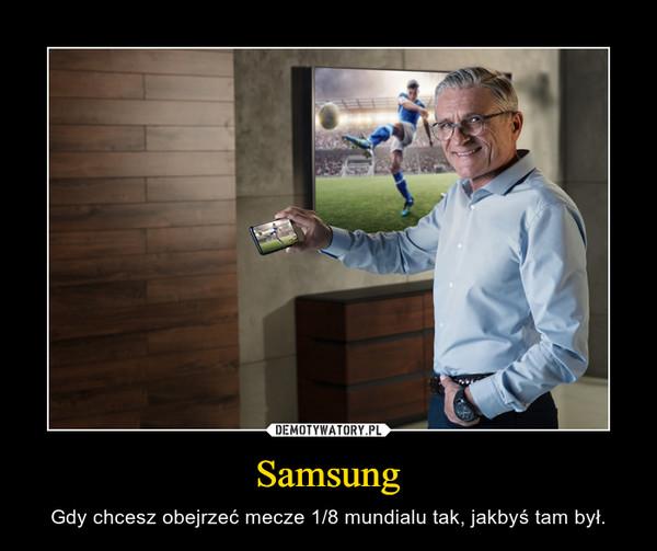 Samsung – Gdy chcesz obejrzeć mecze 1/8 mundialu tak, jakbyś tam był.