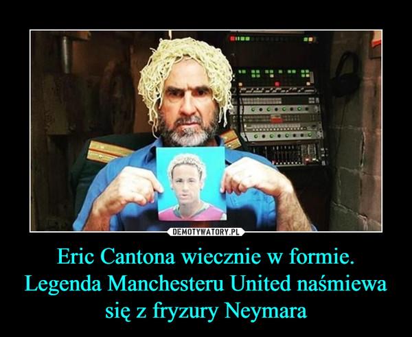 Eric Cantona wiecznie w formie. Legenda Manchesteru United naśmiewa się z fryzury Neymara –